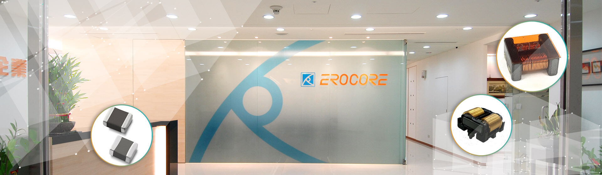 Erocore was established in 1997 which has possessed research <br>     & development technology and professional production with over <br>     20 years field experience.<br>         Erocore provides diversified products in the industry for customers<br>     to solve high-power, high-frequency and EMI functional problems.